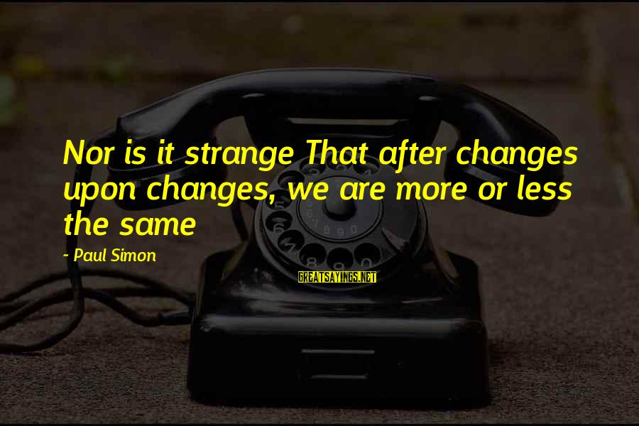 The Same Sayings By Paul Simon: Nor is it strange That after changes upon changes, we are more or less the