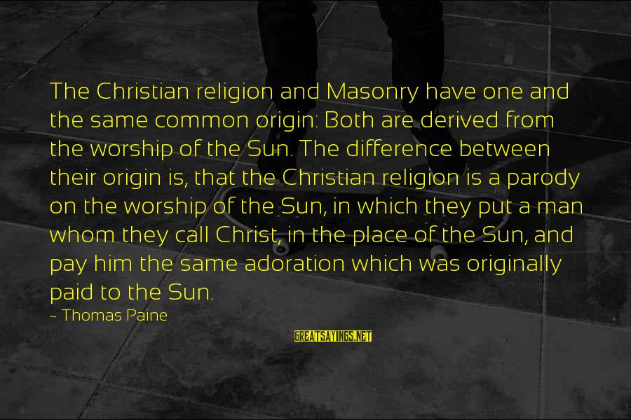 The Same Sayings By Thomas Paine: The Christian religion and Masonry have one and the same common origin: Both are derived