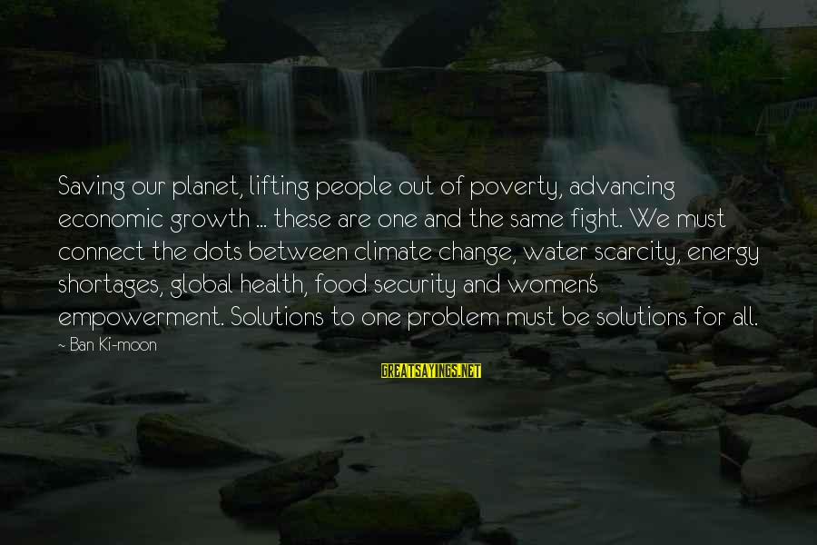 The Scarcity Of Water Sayings By Ban Ki-moon: Saving our planet, lifting people out of poverty, advancing economic growth ... these are one