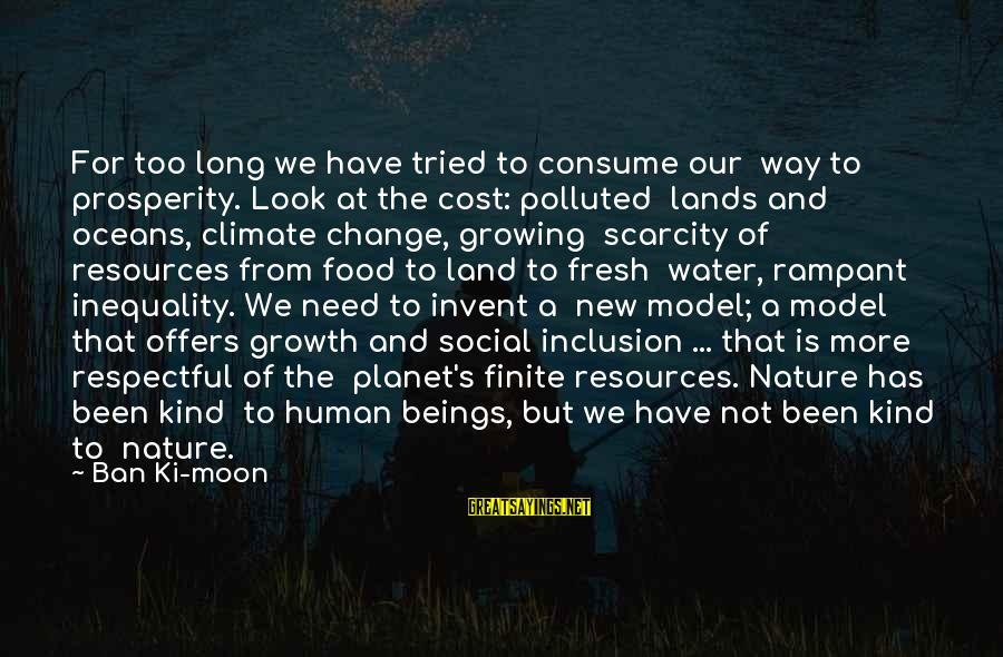 The Scarcity Of Water Sayings By Ban Ki-moon: For too long we have tried to consume our way to prosperity. Look at the