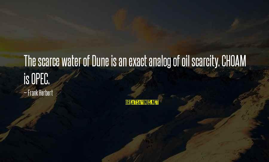 The Scarcity Of Water Sayings By Frank Herbert: The scarce water of Dune is an exact analog of oil scarcity. CHOAM is OPEC.