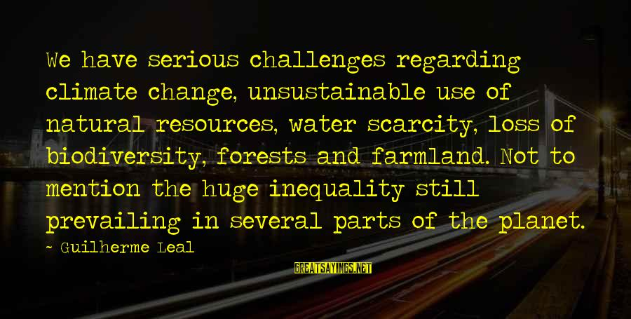 The Scarcity Of Water Sayings By Guilherme Leal: We have serious challenges regarding climate change, unsustainable use of natural resources, water scarcity, loss