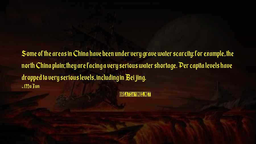 The Scarcity Of Water Sayings By Ma Jun: Some of the areas in China have been under very grave water scarcity: for example,
