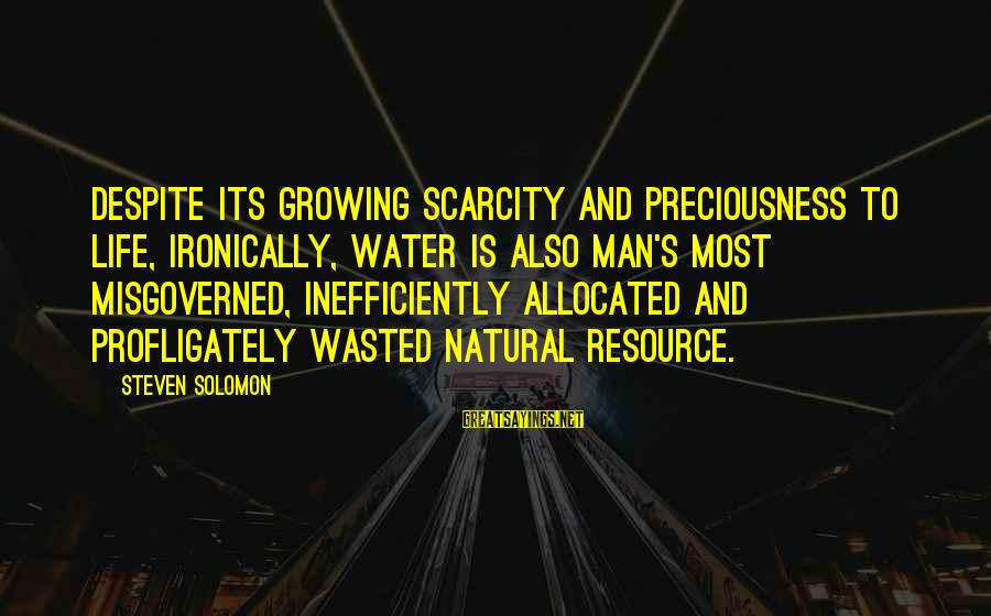 The Scarcity Of Water Sayings By Steven Solomon: Despite its growing scarcity and preciousness to life, ironically, water is also man's most misgoverned,
