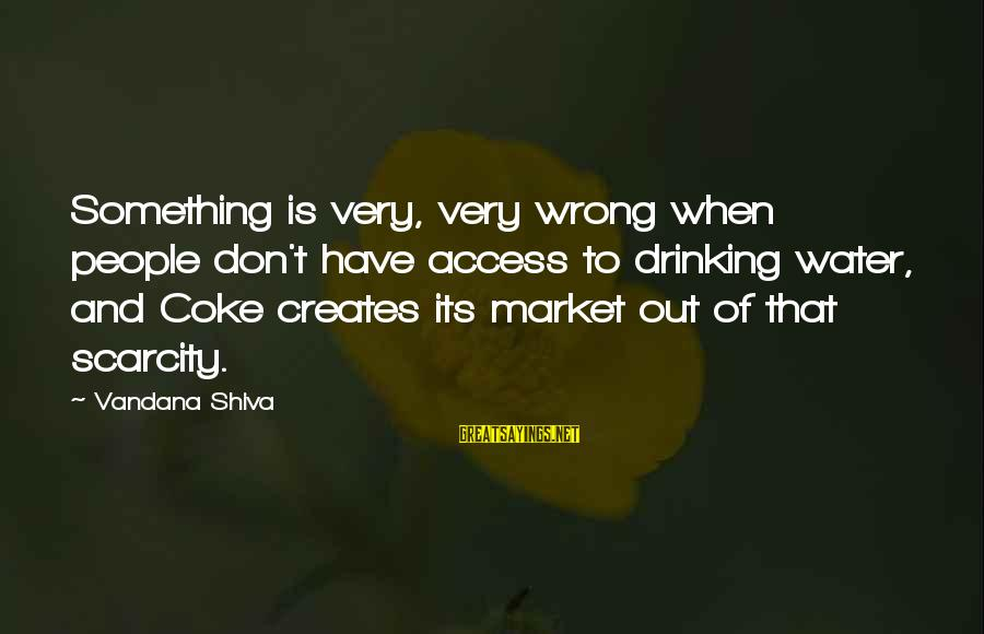 The Scarcity Of Water Sayings By Vandana Shiva: Something is very, very wrong when people don't have access to drinking water, and Coke