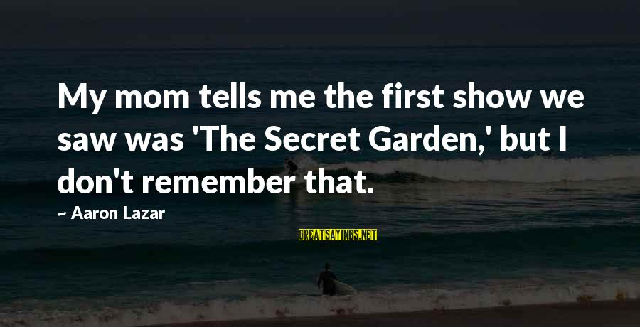 The Secret Garden Sayings By Aaron Lazar: My mom tells me the first show we saw was 'The Secret Garden,' but I