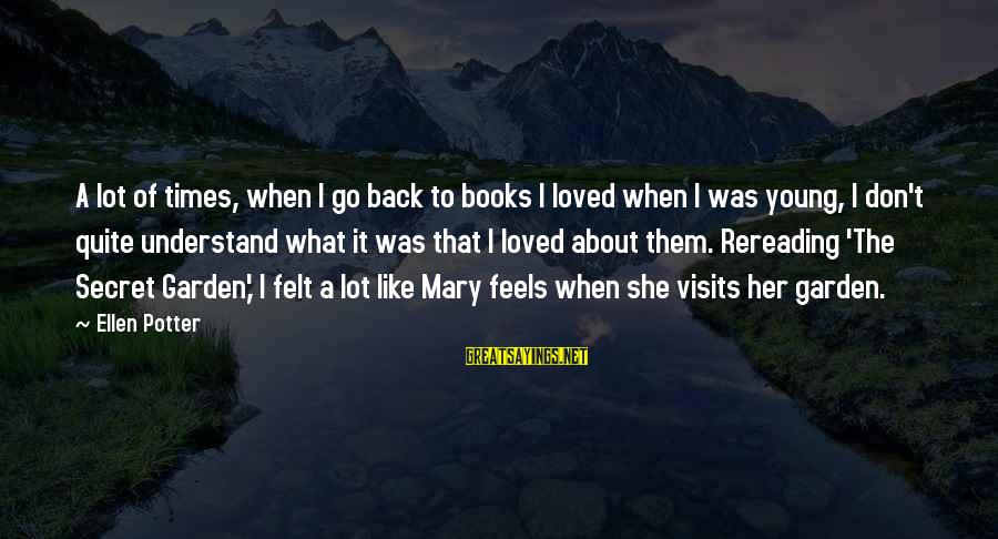 The Secret Garden Sayings By Ellen Potter: A lot of times, when I go back to books I loved when I was