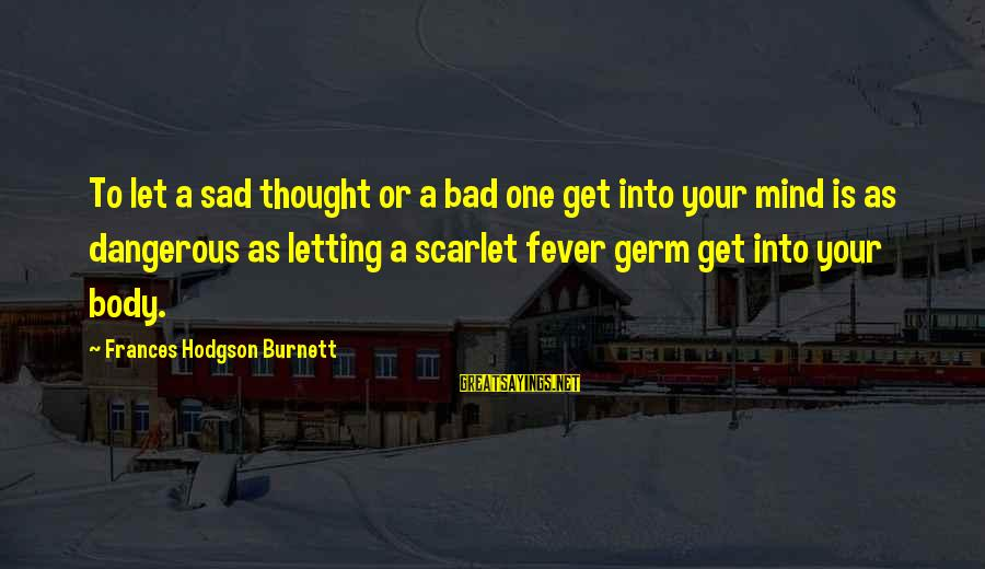 The Secret Garden Sayings By Frances Hodgson Burnett: To let a sad thought or a bad one get into your mind is as