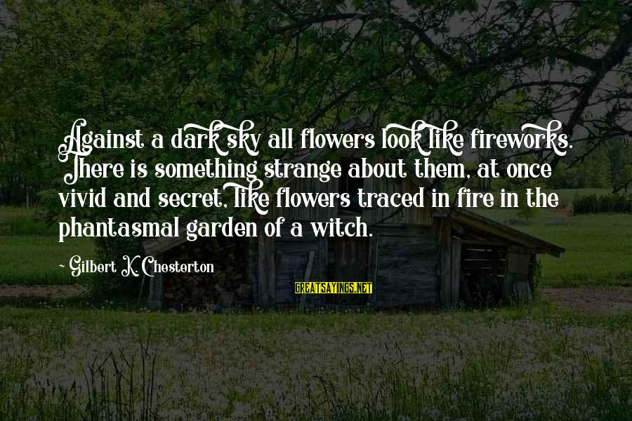 The Secret Garden Sayings By Gilbert K. Chesterton: Against a dark sky all flowers look like fireworks. There is something strange about them,