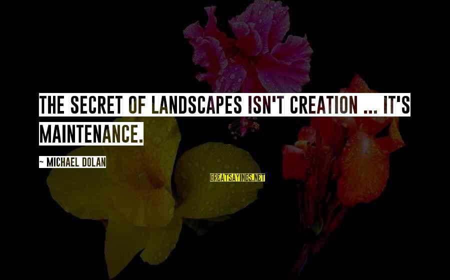 The Secret Garden Sayings By Michael Dolan: The secret of landscapes isn't creation ... It's maintenance.