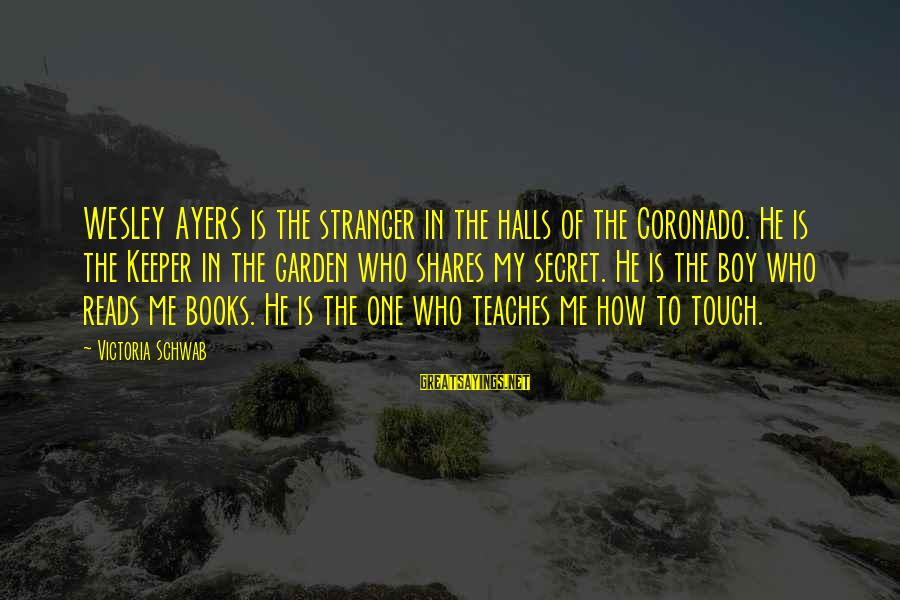 The Secret Garden Sayings By Victoria Schwab: WESLEY AYERS is the stranger in the halls of the Coronado. He is the Keeper