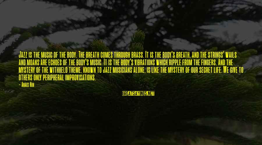 The Secret Of Life Sayings By Anais Nin: Jazz is the music of the body. The breath comes through brass. It is the