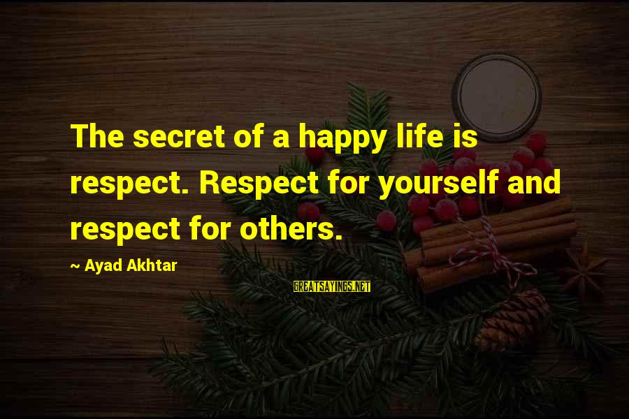 The Secret Of Life Sayings By Ayad Akhtar: The secret of a happy life is respect. Respect for yourself and respect for others.