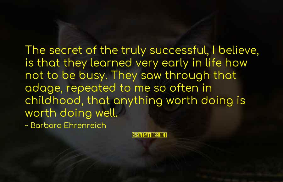 The Secret Of Life Sayings By Barbara Ehrenreich: The secret of the truly successful, I believe, is that they learned very early in