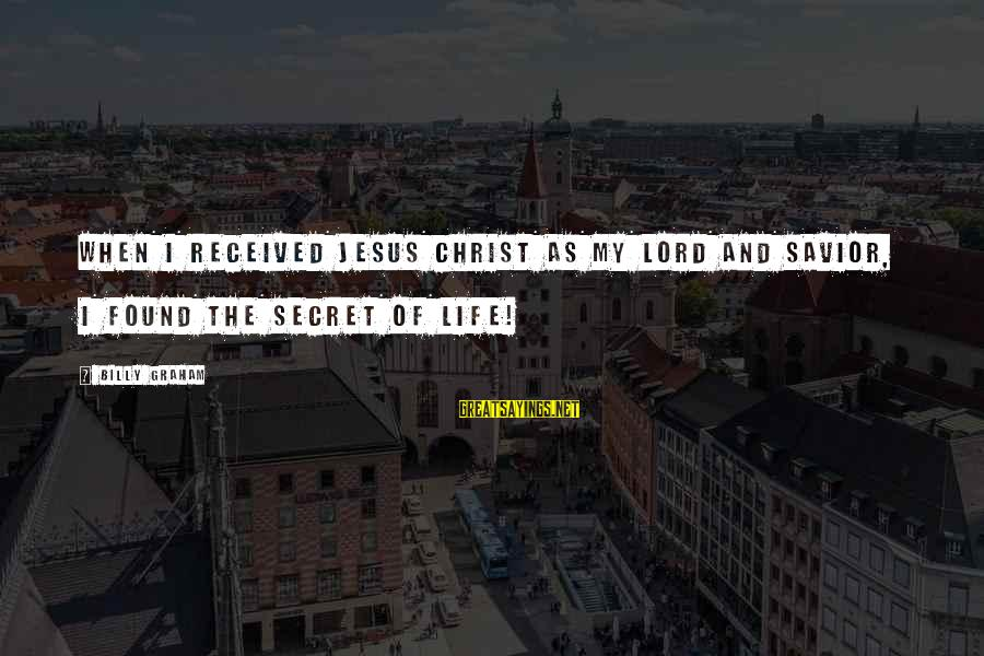 The Secret Of Life Sayings By Billy Graham: When I received Jesus Christ as my Lord and Savior, I found the secret of