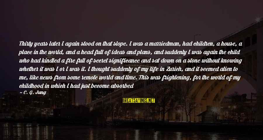 The Secret Of Life Sayings By C. G. Jung: Thirty years later I again stood on that slope. I was a marriedman, had children,