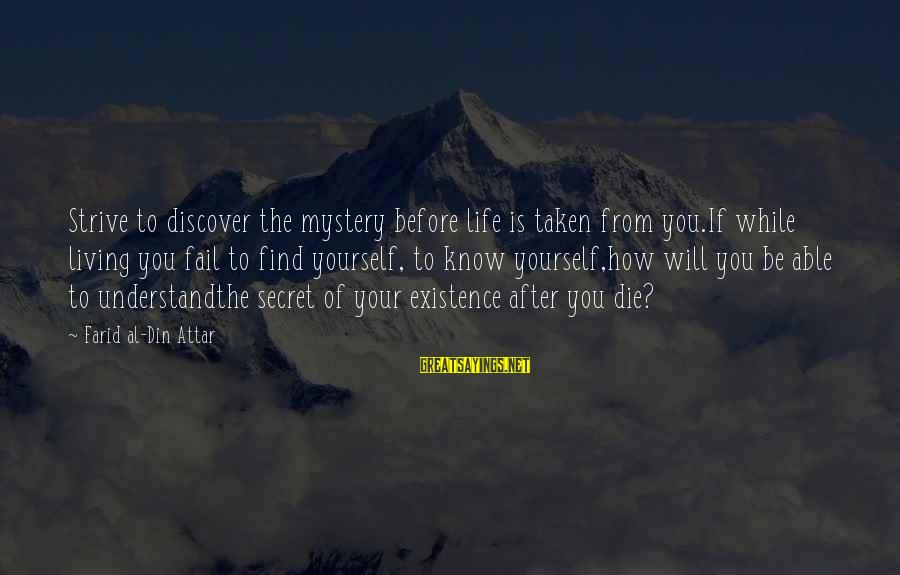 The Secret Of Life Sayings By Farid Al-Din Attar: Strive to discover the mystery before life is taken from you.If while living you fail