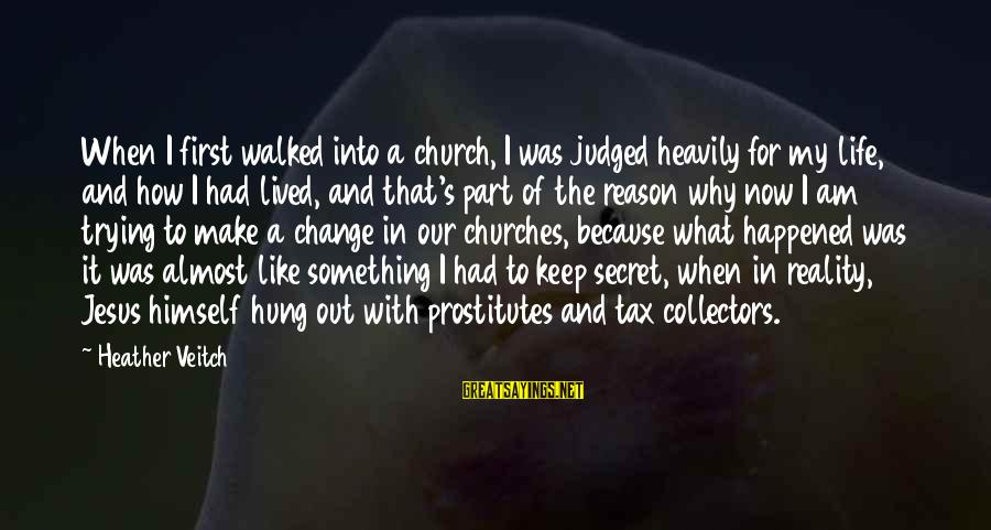 The Secret Of Life Sayings By Heather Veitch: When I first walked into a church, I was judged heavily for my life, and