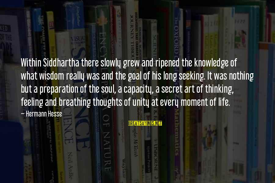 The Secret Of Life Sayings By Hermann Hesse: Within Siddhartha there slowly grew and ripened the knowledge of what wisdom really was and