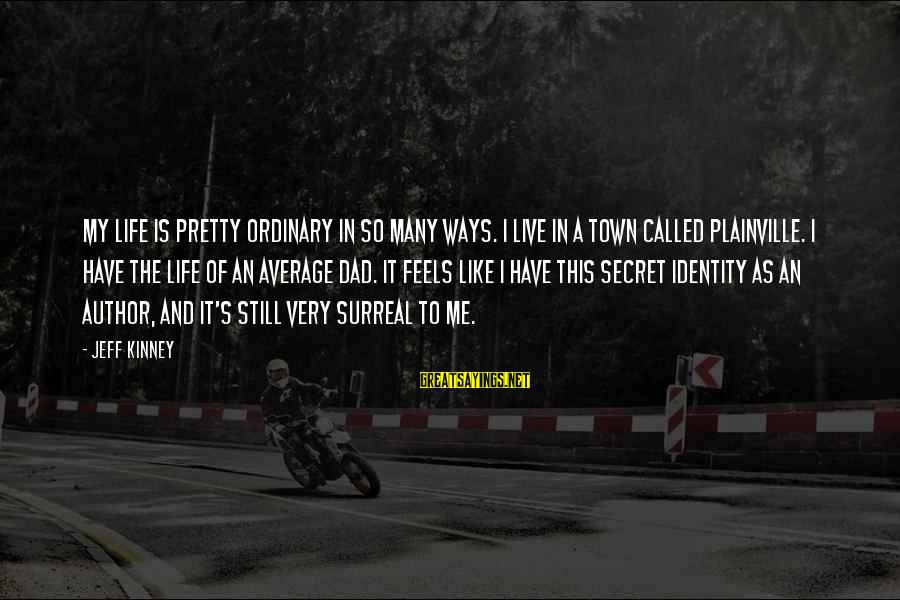 The Secret Of Life Sayings By Jeff Kinney: My life is pretty ordinary in so many ways. I live in a town called