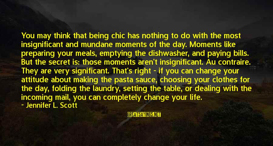 The Secret Of Life Sayings By Jennifer L. Scott: You may think that being chic has nothing to do with the most insignificant and
