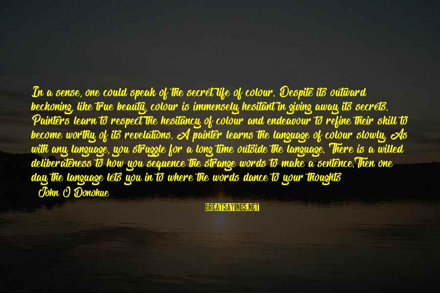 The Secret Of Life Sayings By John O'Donohue: In a sense, one could speak of the secret life of colour. Despite its outward