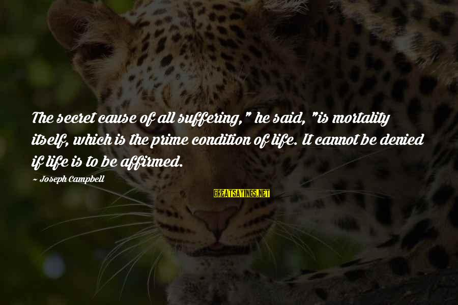 """The Secret Of Life Sayings By Joseph Campbell: The secret cause of all suffering,"""" he said, """"is mortality itself, which is the prime"""
