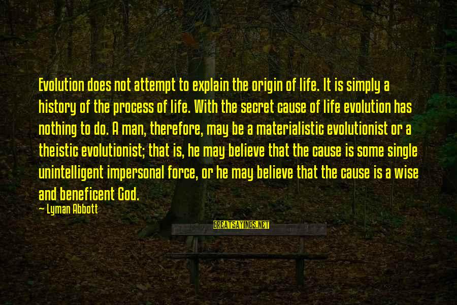 The Secret Of Life Sayings By Lyman Abbott: Evolution does not attempt to explain the origin of life. It is simply a history