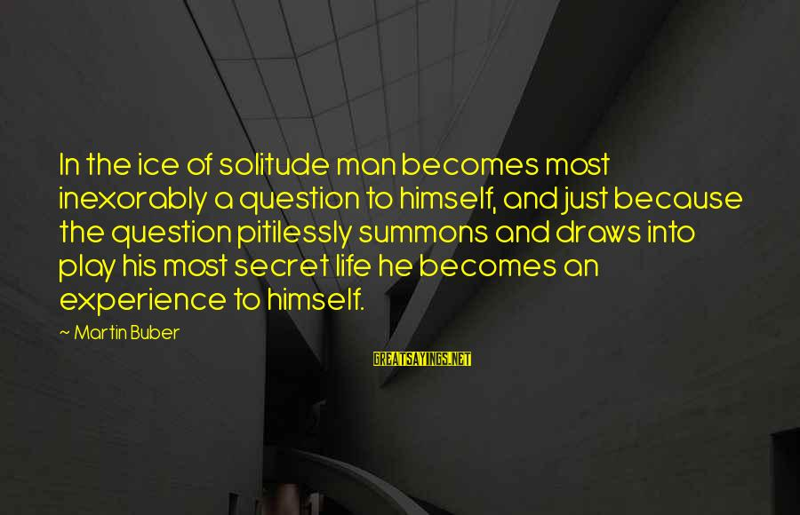 The Secret Of Life Sayings By Martin Buber: In the ice of solitude man becomes most inexorably a question to himself, and just