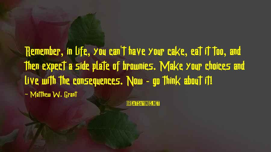 The Secret Of Life Sayings By Matthew W. Grant: Remember, in life, you can't have your cake, eat it too, and then expect a