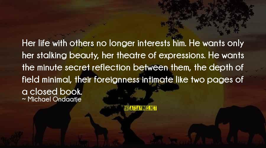 The Secret Of Life Sayings By Michael Ondaatje: Her life with others no longer interests him. He wants only her stalking beauty, her