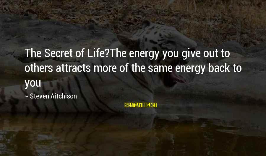 The Secret Of Life Sayings By Steven Aitchison: The Secret of Life?The energy you give out to others attracts more of the same