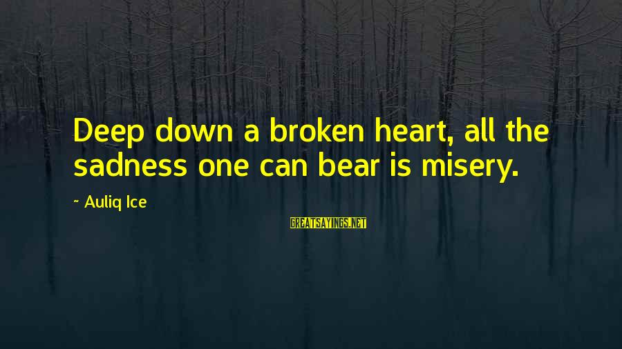 The Sickness Of A Loved One Sayings By Auliq Ice: Deep down a broken heart, all the sadness one can bear is misery.