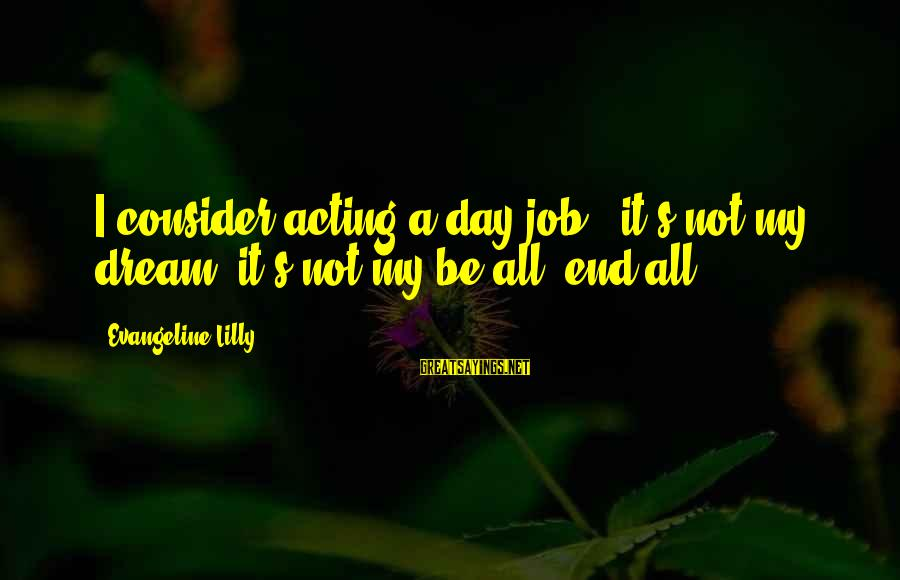 The Sickness Of A Loved One Sayings By Evangeline Lilly: I consider acting a day job - it's not my dream; it's not my be-all,