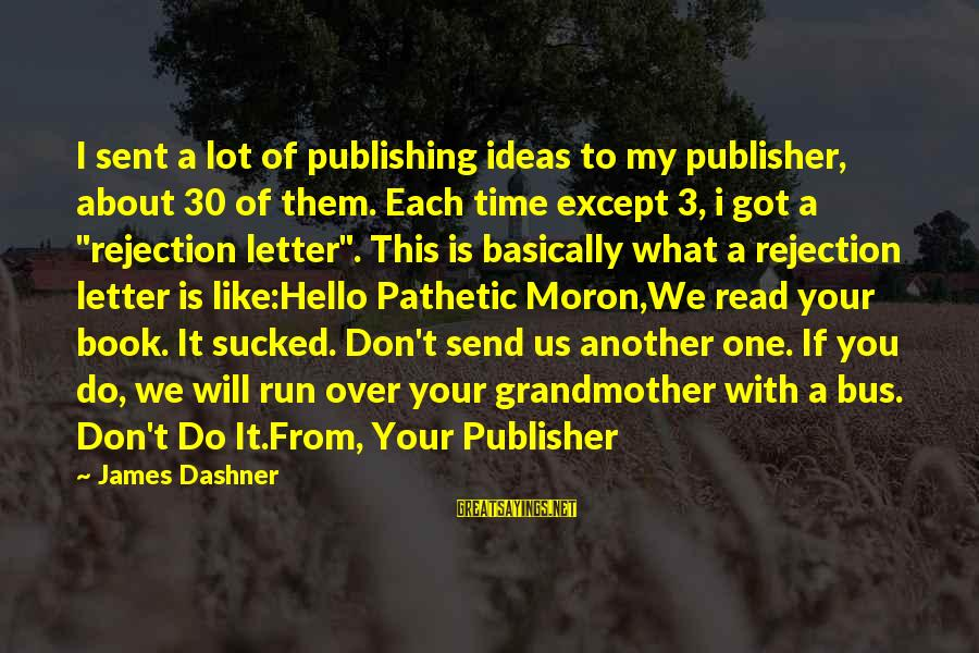 The Sickness Of A Loved One Sayings By James Dashner: I sent a lot of publishing ideas to my publisher, about 30 of them. Each
