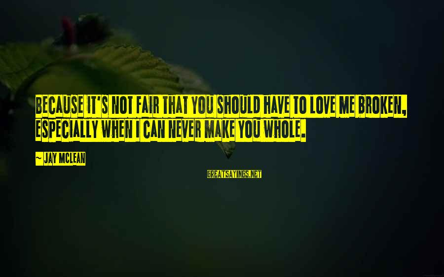 The Sickness Of A Loved One Sayings By Jay McLean: Because it's not fair that you should have to love me broken, especially when I
