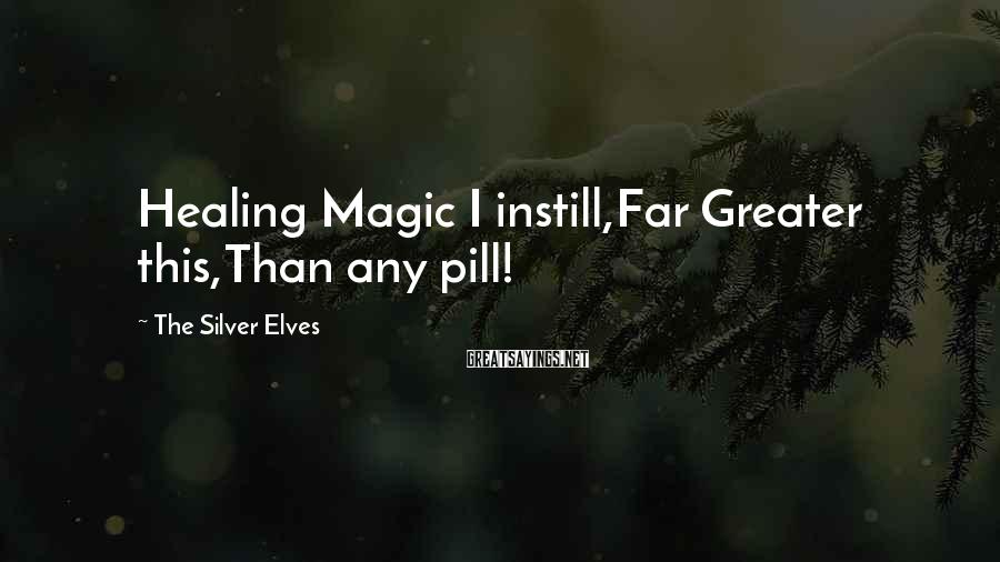 The Silver Elves Sayings: Healing Magic I instill,Far Greater this,Than any pill!