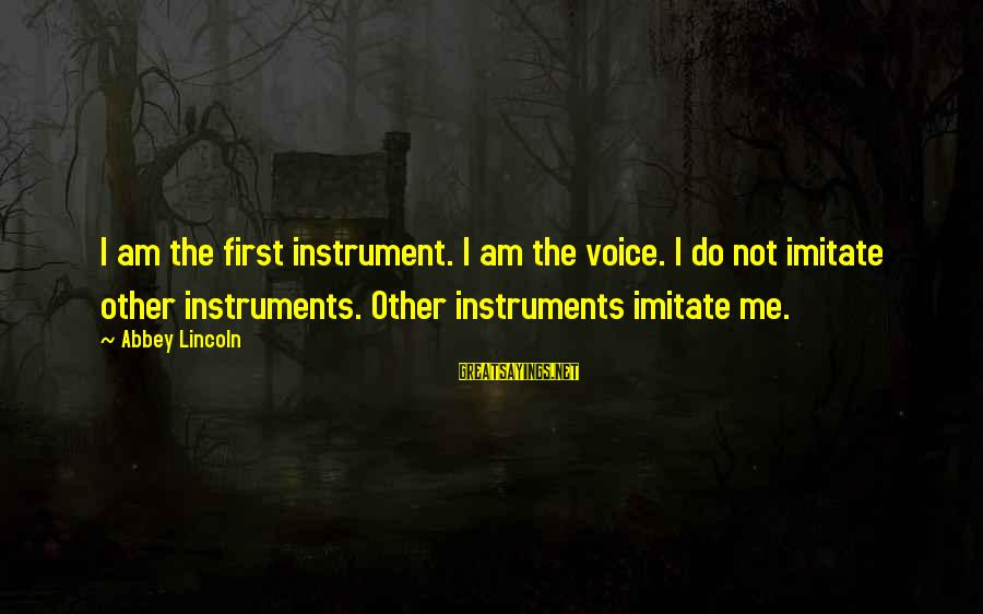 The Singing Voice Sayings By Abbey Lincoln: I am the first instrument. I am the voice. I do not imitate other instruments.