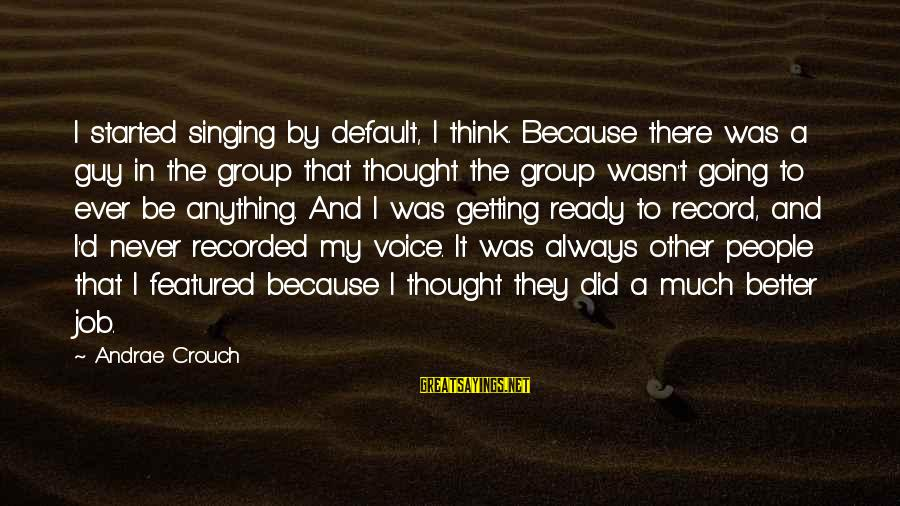 The Singing Voice Sayings By Andrae Crouch: I started singing by default, I think. Because there was a guy in the group