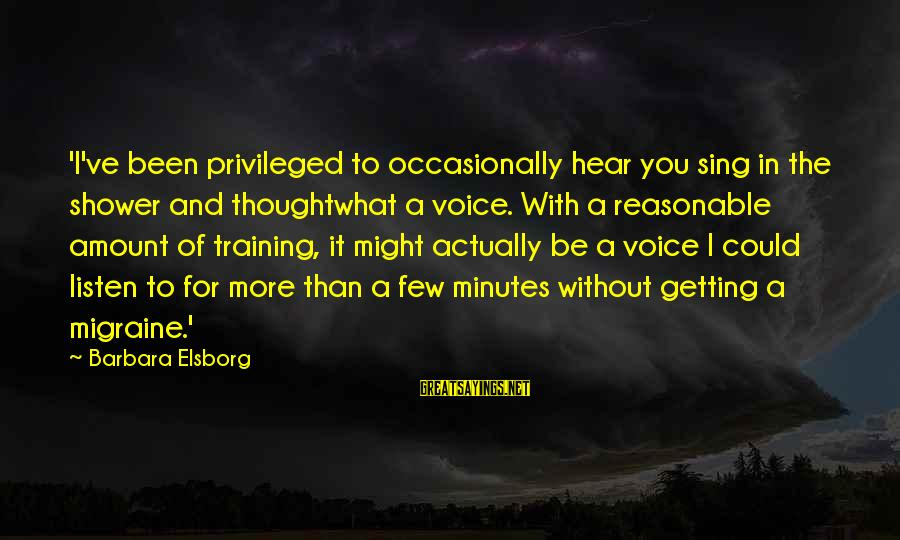 The Singing Voice Sayings By Barbara Elsborg: 'I've been privileged to occasionally hear you sing in the shower and thoughtwhat a voice.