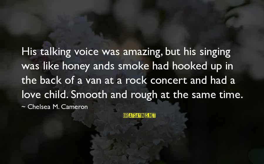 The Singing Voice Sayings By Chelsea M. Cameron: His talking voice was amazing, but his singing was like honey ands smoke had hooked