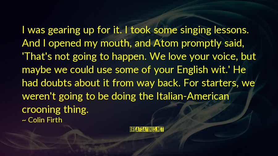 The Singing Voice Sayings By Colin Firth: I was gearing up for it. I took some singing lessons. And I opened my