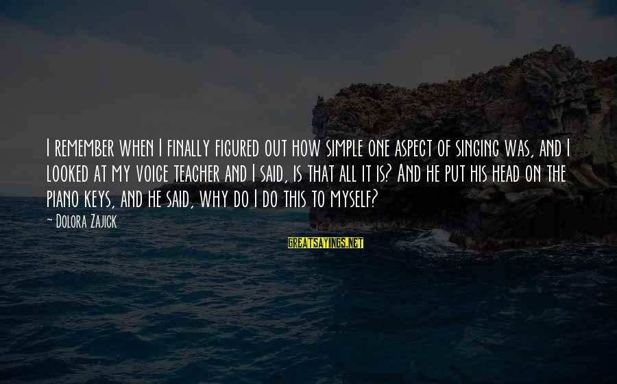 The Singing Voice Sayings By Dolora Zajick: I remember when I finally figured out how simple one aspect of singing was, and
