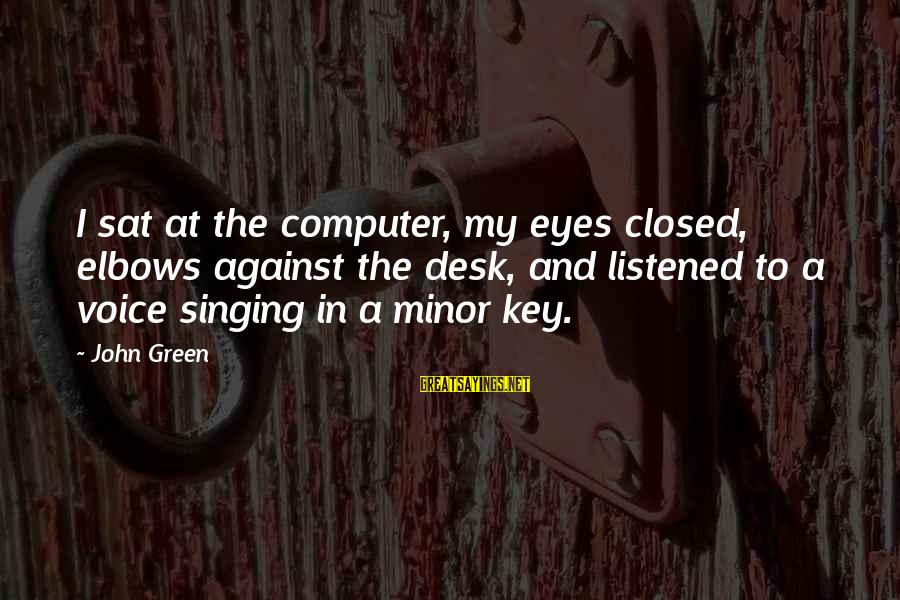 The Singing Voice Sayings By John Green: I sat at the computer, my eyes closed, elbows against the desk, and listened to