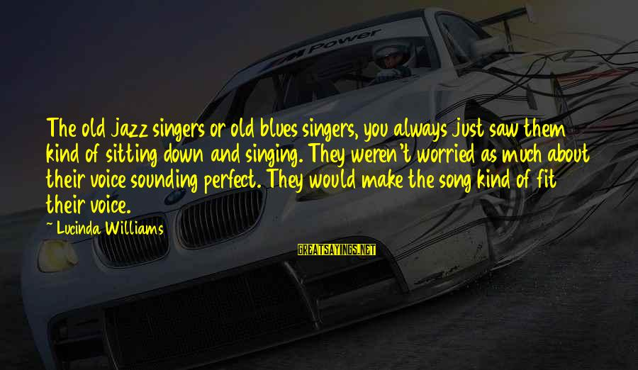 The Singing Voice Sayings By Lucinda Williams: The old jazz singers or old blues singers, you always just saw them kind of