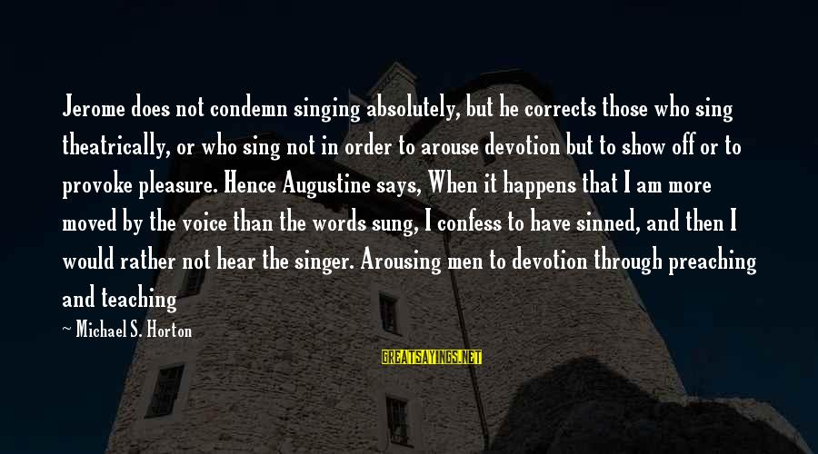 The Singing Voice Sayings By Michael S. Horton: Jerome does not condemn singing absolutely, but he corrects those who sing theatrically, or who