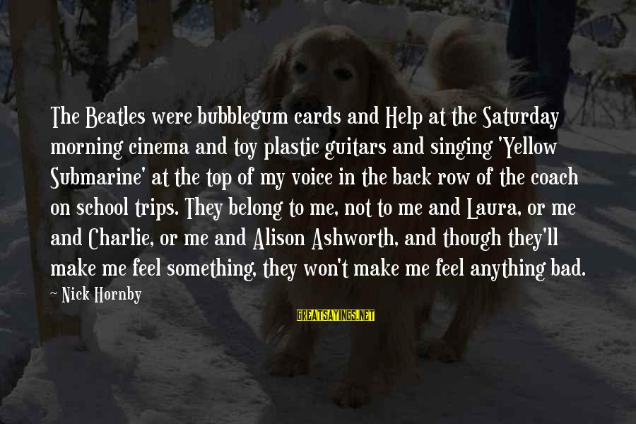 The Singing Voice Sayings By Nick Hornby: The Beatles were bubblegum cards and Help at the Saturday morning cinema and toy plastic