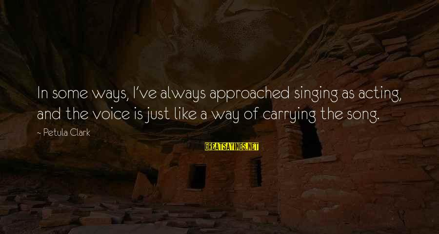 The Singing Voice Sayings By Petula Clark: In some ways, I've always approached singing as acting, and the voice is just like