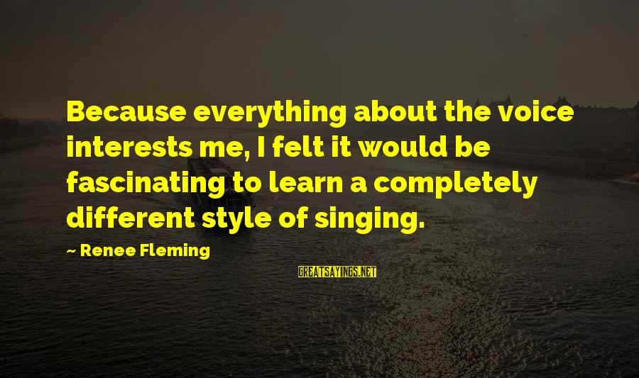 The Singing Voice Sayings By Renee Fleming: Because everything about the voice interests me, I felt it would be fascinating to learn