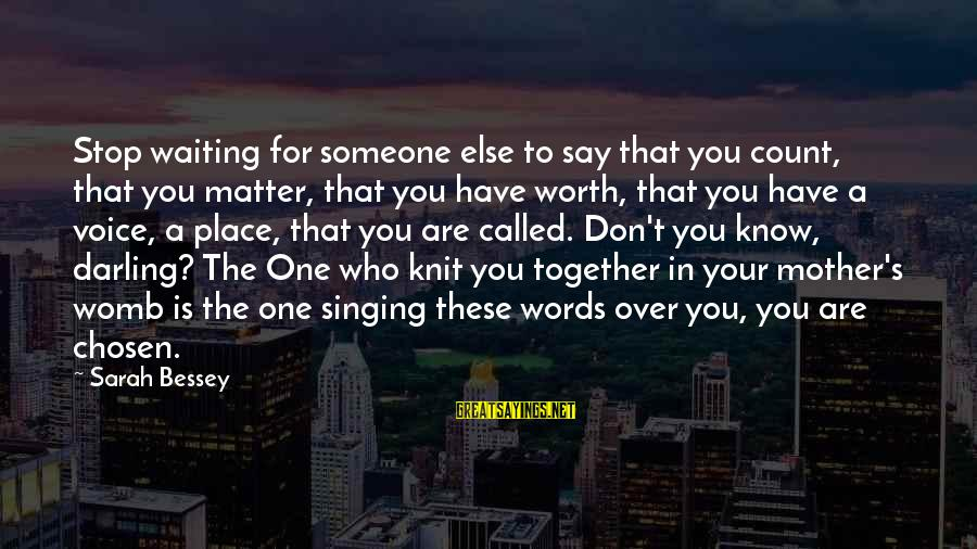 The Singing Voice Sayings By Sarah Bessey: Stop waiting for someone else to say that you count, that you matter, that you
